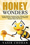 Honey Wonders: cCuring Infertility, Amazing Facts, Different Types, Healing Powers,Health Benefits and Delicious Recipes made with Honey (Benefits of Honey)