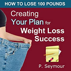 Creating YOUR Plan for Weight Loss Success: How to Lose 100 Pounds | [P. Seymour]