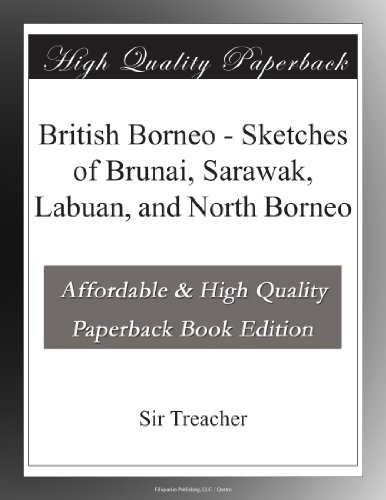 British Borneo - Sketches of Brunai, Sarawak, Labuan, and North Borneo