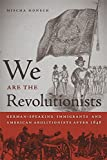 We Are the Revolutionists: German-Speaking Immigrants and American Abolitionists after 1848 (Race in the Atlantic World, 1700-1900)