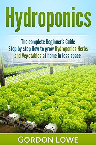 Hydroponics : Hydroponics for Beginners : The Complete Guide How to Grow Hydroponics Herbs and Vegetables at home in less space. (Hydroponics, Aquaponics,Hydroponic, ... Gardening, Gardening Techniques, Vegetable)