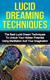 Lucid Dream Techniques: The Best Lucid Dream Techniques to Unlock Your Hidden Potential Using Meditation and Your Imagination (lucid dreaming, lucid dreaming ... meditation, visualization techniques)
