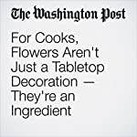 For Cooks, Flowers Aren't Just a Tabletop Decoration — They're an Ingredient | Barbara Damrosch