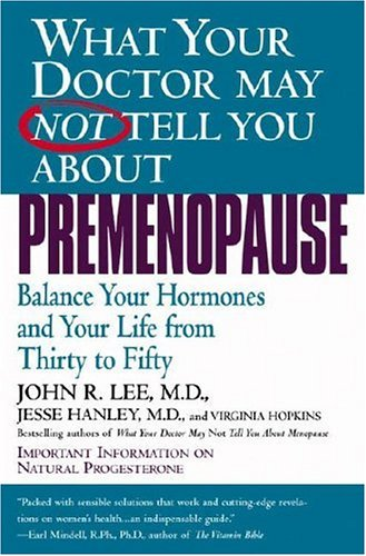 What Your Doctor May Not Tell You About(TM): Premenopause, Balance Your Hormones and Your Life from Thirty to Fifty, John Lee, Jesse Hanley, Virginia Hopkins