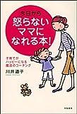今日から怒らないママになれる本!—子育てがハッピーになる魔法のコーチング