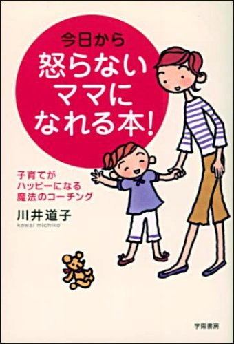 今日から怒らないママになれる本!―子育てがハッピーになる魔法のコーチング