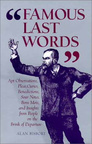 Famous Last Words: Apt Observations, Pleas, Curses, Benedictions, Sour Notes, Bon Mots, and Insights from People on the Brink of Departur PDF