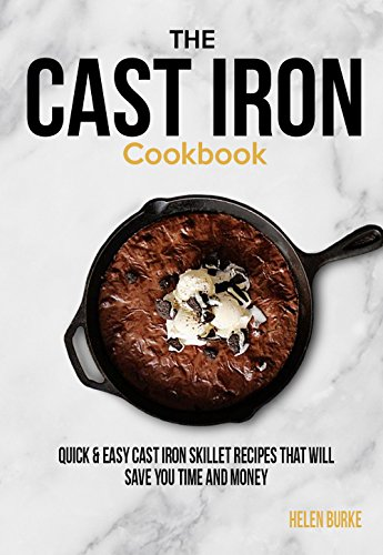 The Cast Iron Cookbook: Quick & Easy Cast Iron Skillet Recipes that will save you Time & Money. by Helen Burke