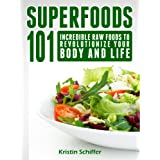 Superfoods 101: Incredible Raw Foods To Revolutionize Your Body and Life ~ Kristin Schiffer