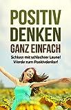 Image de Positiv Denken Ganz Einfach!: Schluss mit schlechter Laune! Werde zum Positiv-Denker und e