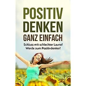 Positiv Denken Ganz Einfach!: Schluss mit schlechter Laune! Werde zum Positiv-Denker und e
