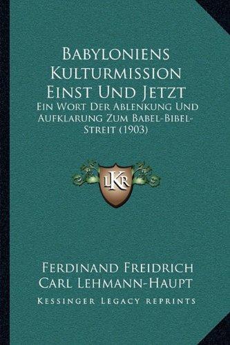 Babyloniens Kulturmission Einst Und Jetzt: Ein Wort Der Ablenkung Und Aufklarung Zum Babel-Bibel-Streit (1903)