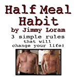 Half Meal Habit: Learn How to Cut 500 to 1000 Calories Per Day Painlessly! | Jimmy Loram