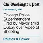 Chicago Police Superintendent Fired by Mayor amid Outcry over Video of Shooting | Mark Berman