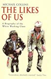 The Likes of Us: A Biography of the White Working Class