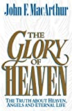 The Glory of Heaven: The Truth about Heaven, Angels and Eternal Life (1581340346) by John MacArthur