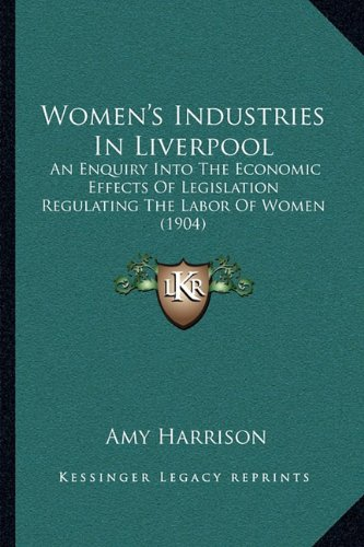 Women's Industries in Liverpool: An Enquiry Into the Economic Effects of Legislation Regulating the Labor of Women (1904)