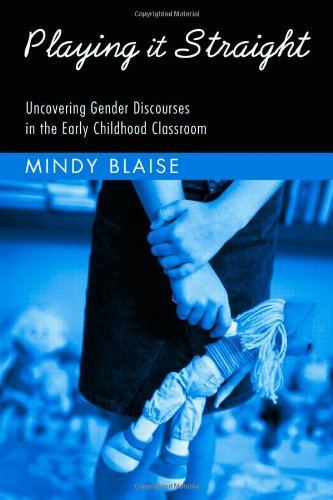 Playing It Straight: Uncovering Gender Discourse in the Early Childhood Classroom (Changing Images of Early Childhood)