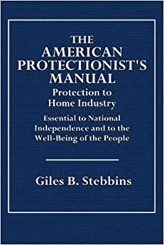 The American Protectionist's Manual: Protection To Home Industry, Essential To National Independence And To The Well-Being Of The People. British Free Trade A Delusion And A Peril