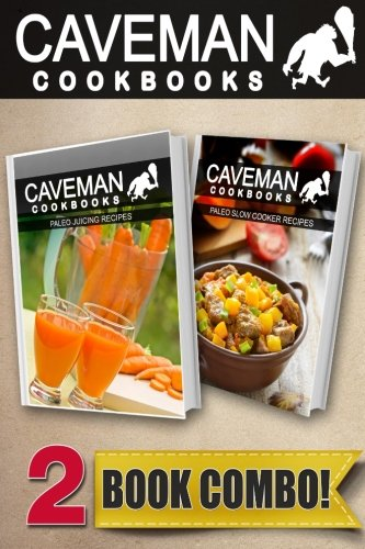 Paleo Juicing Recipes and Paleo Slow Cooker Recipes: 2 Book Combo (Caveman Cookbooks ) by Angela Anottacelli