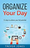 Organize Your Day: 15 Steps to Achieve Your Full Potential (time management, Getting things done, productivity, end procrastination, organize your day)
