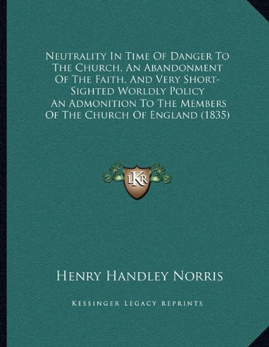 Neutrality in Time of Danger to the Church, an Abandonment of the Faith, and Very Short-Sighted Worldly Policy: An Admonition to the Members of the Church of England (1835)