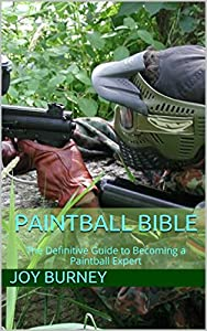 Paintball Bible: The Definitive Guide to Becoming a Paintball Expert