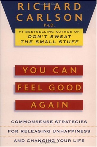 You Can Feel Good Again: Common-Sense Strategies for Releasing Unhappiness and Changing Your Life, RICHARD CARLSON