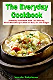 The Everyday Cookbook: A Healthy Cookbook with 130 Amazing Whole-Food Recipes That are Easy on the Budget (Healthy Cookbook Series 6)