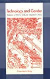 Technology and Gender: Fabrics of Power in Late Imperial China (A Philip E. Lilienthal Book)