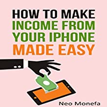 The Ultimate Guide on How to Make Income from Your iPhone Made Easy Audiobook by Neo Monefa Narrated by Jonathan Moore
