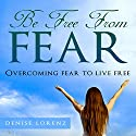 Be Free from Fear: Overcoming Fear to Live Free Audiobook by Denise Lorenz Narrated by Johnnie C. Hayes