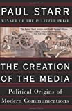 The Creation Of The Media: Political Origins Of Modern Communications (0465081932) by Paul Starr