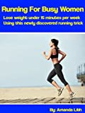 Running For Busy Women: Lose weight under 15 minutes per week using this newly discovered running trick