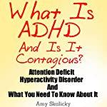 What Is ADHD and Is It Contagious?: Attention Deficit Hyperactivity Disorder and What You Need to Know About It | Amy Skalicky