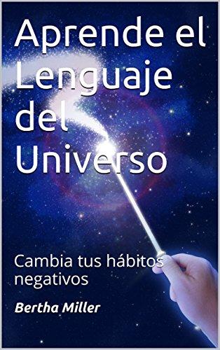 Aprende el Lenguaje del Universo: Cambia tus hábitos negativos