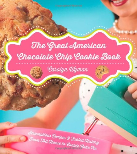 The Great American Chocolate Chip Cookie Book: Scrumptious Recipes &  Fabled History From Toll House to Cookie Cake Pie PDF