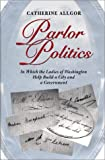 Parlor Politics: In Which the Ladies of Washington Help Build a City and a Government (Jeffersonian America)