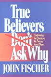 True Believers Don't Ask Why (1556610556) by Fischer, John