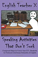 Speaking Activities That Don't Suck: Foolproof Ways to Force Your EFL Students to Produce Enormous Amounts of English: 3