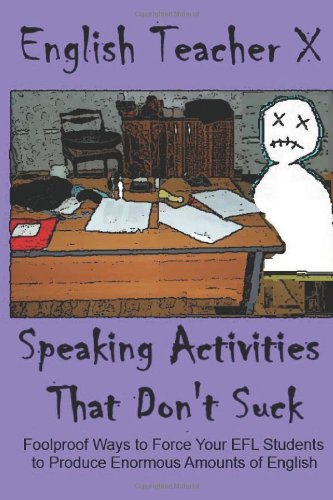 Speaking Activities That Don't Suck: Foolproof Ways to Force Your EFL Students to Produce Enormous Amounts of English: Volume 3