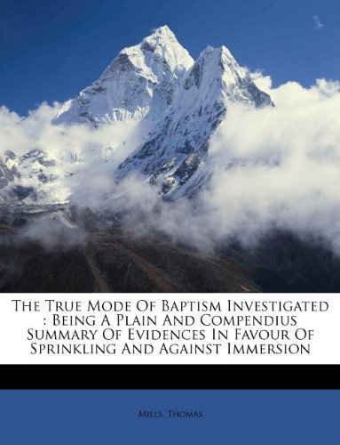 The True Mode Of Baptism Investigated: Being A Plain And Compendius Summary Of Evidences In Favour Of Sprinkling And Against Immersion