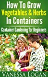 How to Grow Vegetables & Herbs in Containers - Container Gardening for Beginners