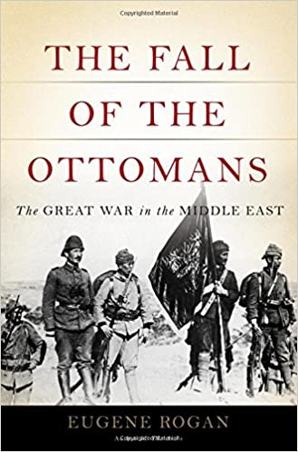 The Fall of the Ottomans, The Great War in the Middle East - Eugene Rogan