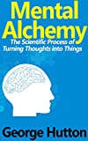 Mental Alchemy: The Scientific Process of Turning Thoughts into Things