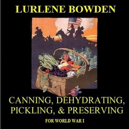 Canning, Dehydrating, Pickling, and Preserving: Recipes for World War I by Lurlene Bowden