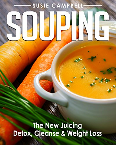 Souping: The New Juicing - Detox, Cleanse & Weight Loss (Detox, Cleanse, Weight Loss, Juicing, Gluten Free, Gut Health, Souping) by Susie Campbell