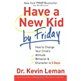 Have a New Kid by Friday: How to Change Your Child's Attitude, Behavior & Character in 5 Days ~ Kevin Leman