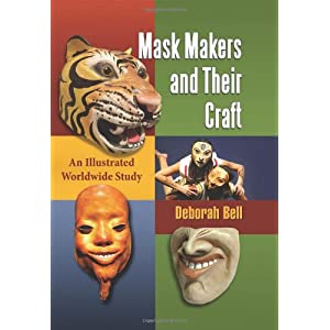 Mask Makers and Their Craft: An Illustrated Worldwide Study Deborah Bell