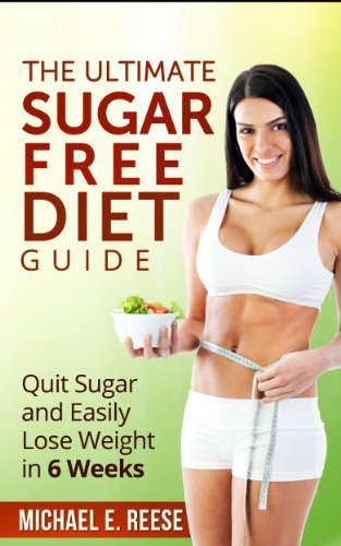 The Ultimate Sugar Free Diet Guide: Quit Sugar and Easily Lose Weight in 6 Weeks by Michael E. Reese